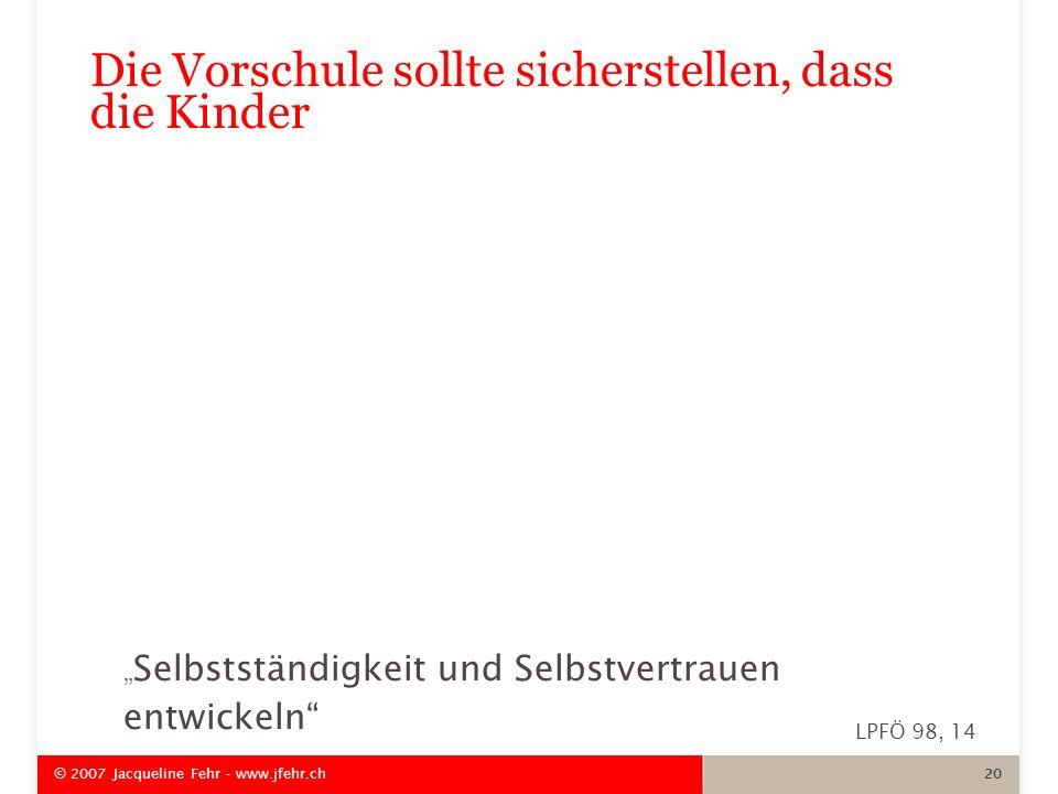 Selbstständigkeit und Selbstvertrauen entwickeln © 2007 Jacqueline Fehr - www.jfehr.ch 20 Die Vorschule sollte sicherstellen, dass die Kinder LPFÖ 98,