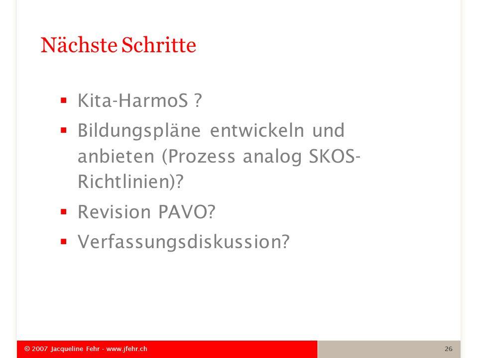 Nächste Schritte Kita-HarmoS ? Bildungspläne entwickeln und anbieten (Prozess analog SKOS- Richtlinien)? Revision PAVO? Verfassungsdiskussion? © 2007