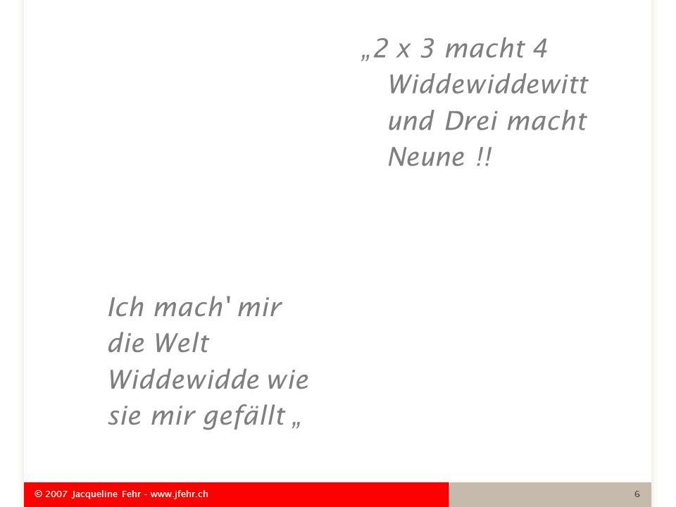 Ich mach' mir die Welt Widdewidde wie sie mir gefällt 2 x 3 macht 4 Widdewiddewitt und Drei macht Neune !! © 2007 Jacqueline Fehr - www.jfehr.ch 6