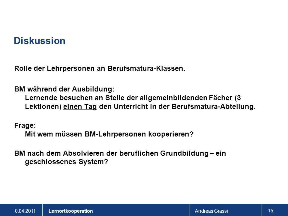 0.04.2011Andreas Grassi 15 Lernortkooperation Diskussion Rolle der Lehrpersonen an Berufsmatura-Klassen. BM während der Ausbildung: Lernende besuchen