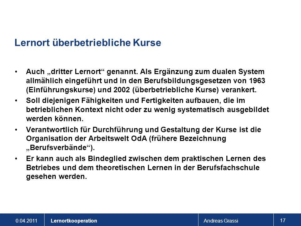 0.04.2011Andreas Grassi 17 Lernortkooperation Lernort überbetriebliche Kurse Auch dritter Lernort genannt. Als Ergänzung zum dualen System allmählich