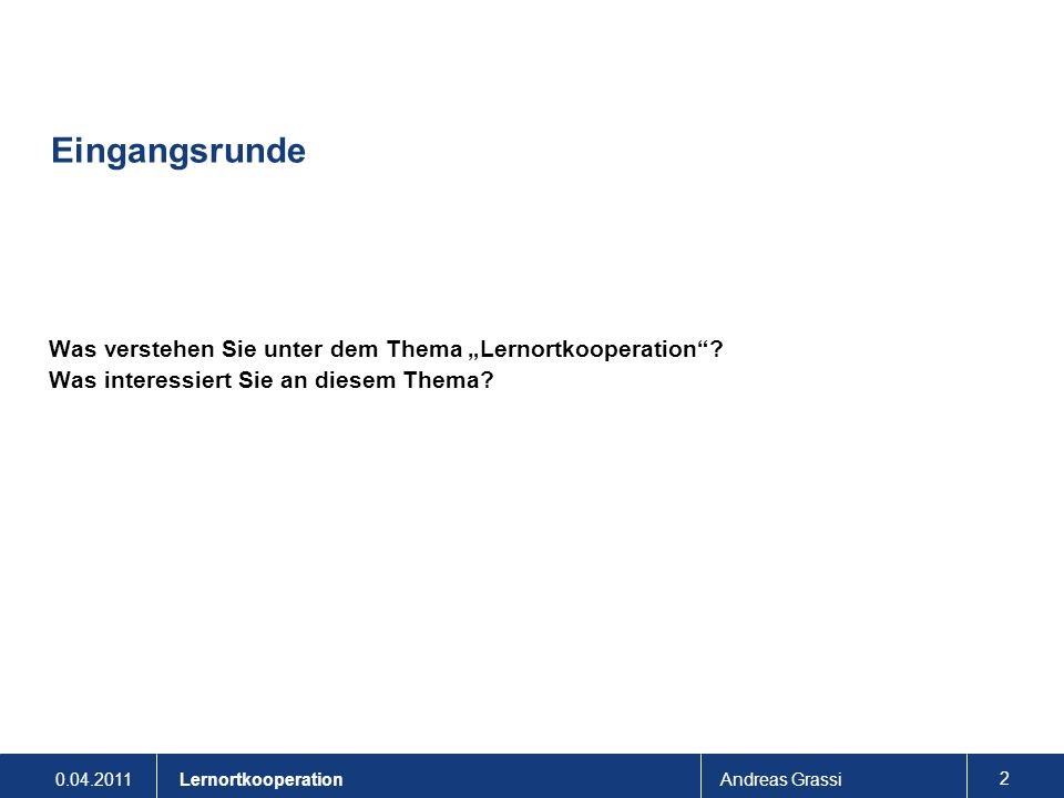 0.04.2011Andreas Grassi 2 Lernortkooperation Eingangsrunde Was verstehen Sie unter dem Thema Lernortkooperation? Was interessiert Sie an diesem Thema?