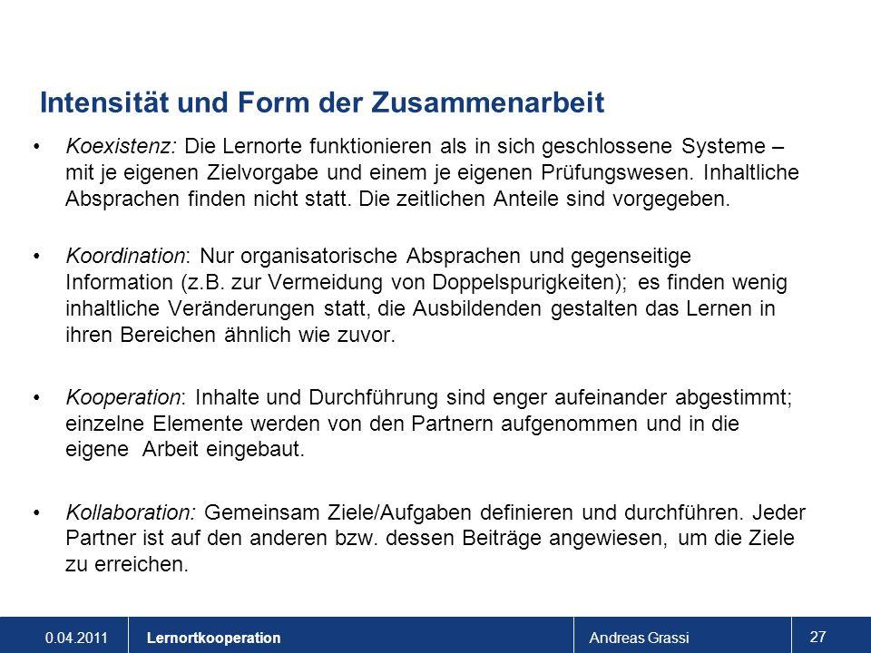 0.04.2011Andreas Grassi 27 Lernortkooperation Intensität und Form der Zusammenarbeit Koexistenz: Die Lernorte funktionieren als in sich geschlossene S