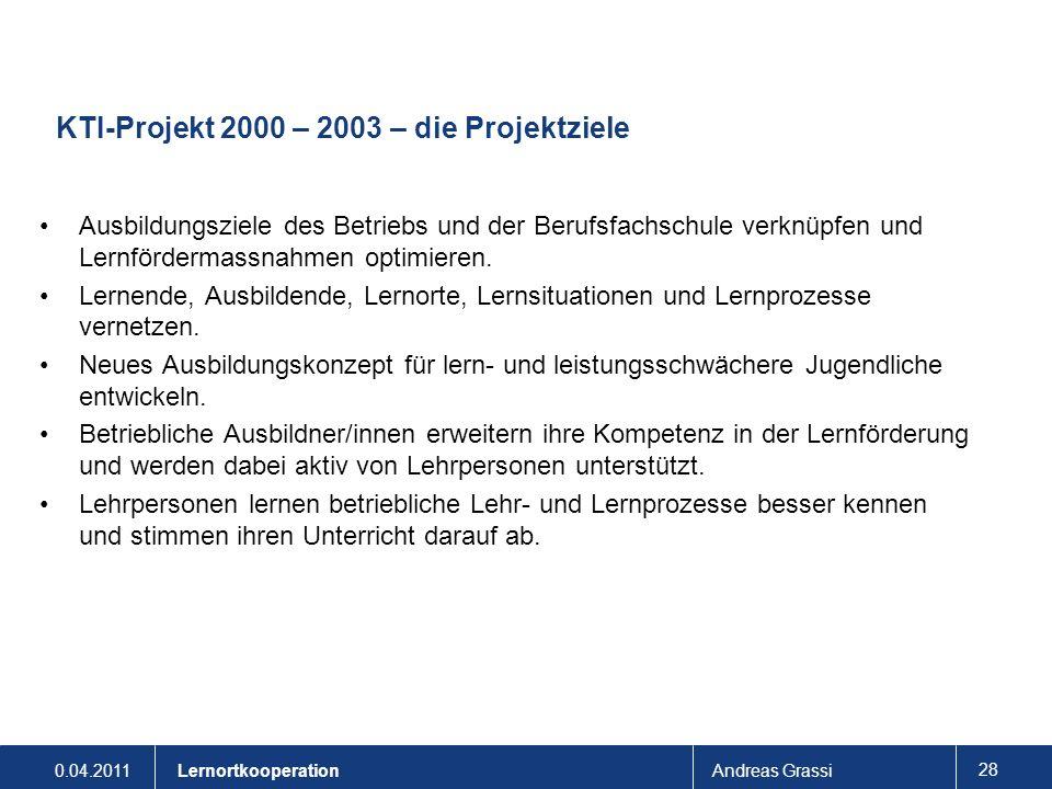 0.04.2011Andreas Grassi 28 Lernortkooperation KTI-Projekt 2000 – 2003 – die Projektziele Ausbildungsziele des Betriebs und der Berufsfachschule verknü