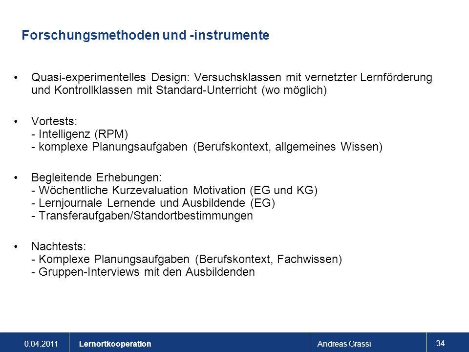 0.04.2011Andreas Grassi 34 Lernortkooperation Forschungsmethoden und -instrumente Quasi-experimentelles Design: Versuchsklassen mit vernetzter Lernför