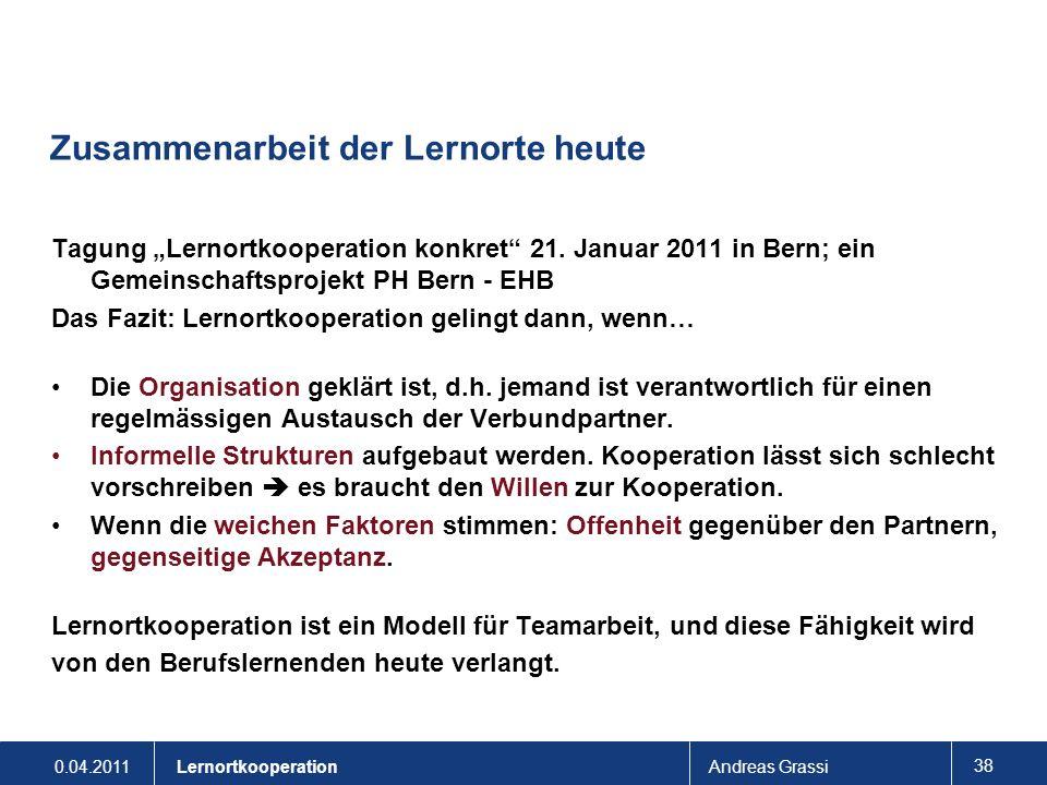 0.04.2011Andreas Grassi 38 Lernortkooperation Zusammenarbeit der Lernorte heute Tagung Lernortkooperation konkret 21. Januar 2011 in Bern; ein Gemeins