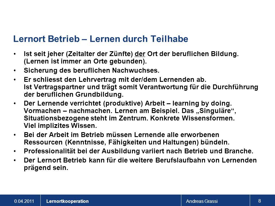 0.04.2011Andreas Grassi 8 Lernortkooperation Lernort Betrieb – Lernen durch Teilhabe Ist seit jeher (Zeitalter der Zünfte) der Ort der beruflichen Bil
