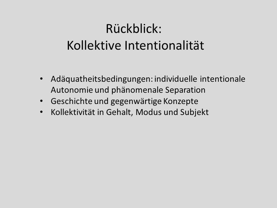 Rückblick: Kollektive Intentionalität Adäquatheitsbedingungen: individuelle intentionale Autonomie und phänomenale Separation Geschichte und gegenwärt