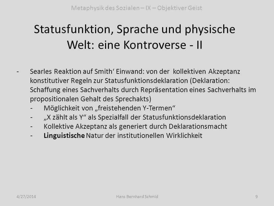 Statusfunktion, Sprache und physische Welt: eine Kontroverse - III 4/27/201410Hans Bernhard Schmid -Zur Kritik an Searle 2008 und Verteidigung von Searle 2005: vier Thesen: 1.Deklaration ist ein Sprechakt; Searle hat die konstitutive Regel X zählt als Y in K zur Erklärung der Struktur linguistischer Praxis entwickelt; soweit diese Erklärung richtig ist, kann X zählt als Y in K nun nicht selbst ein Spezialfall einer linguistischen Praxis sein.