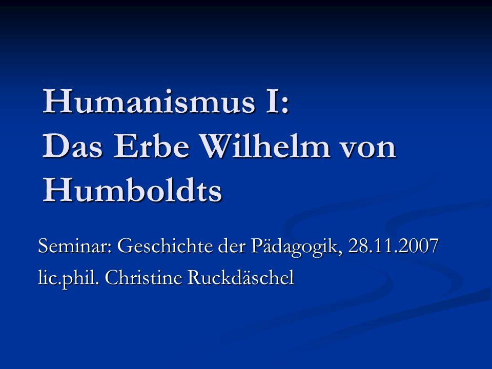 Humanismus I: Das Erbe Wilhelm von Humboldts Seminar: Geschichte der Pädagogik, 28.11.2007 lic.phil. Christine Ruckdäschel
