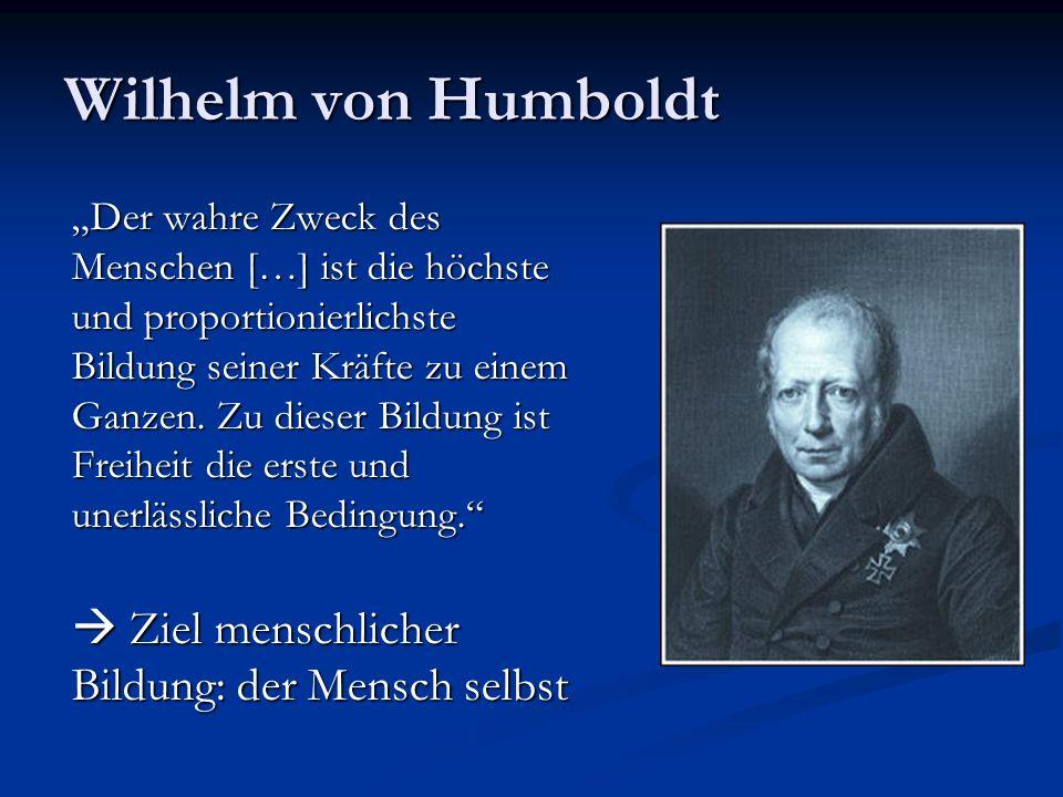 Wilhelm von Humboldt Der wahre Zweck des Menschen […] ist die höchste und proportionierlichste Bildung seiner Kräfte zu einem Ganzen. Zu dieser Bildun