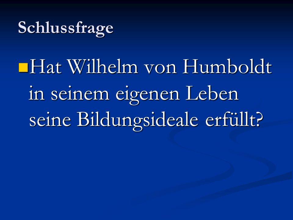 Schlussfrage Hat Wilhelm von Humboldt in seinem eigenen Leben seine Bildungsideale erfüllt? Hat Wilhelm von Humboldt in seinem eigenen Leben seine Bil