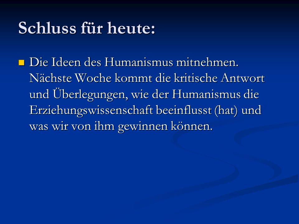 Schluss für heute: Die Ideen des Humanismus mitnehmen. Nächste Woche kommt die kritische Antwort und Überlegungen, wie der Humanismus die Erziehungswi