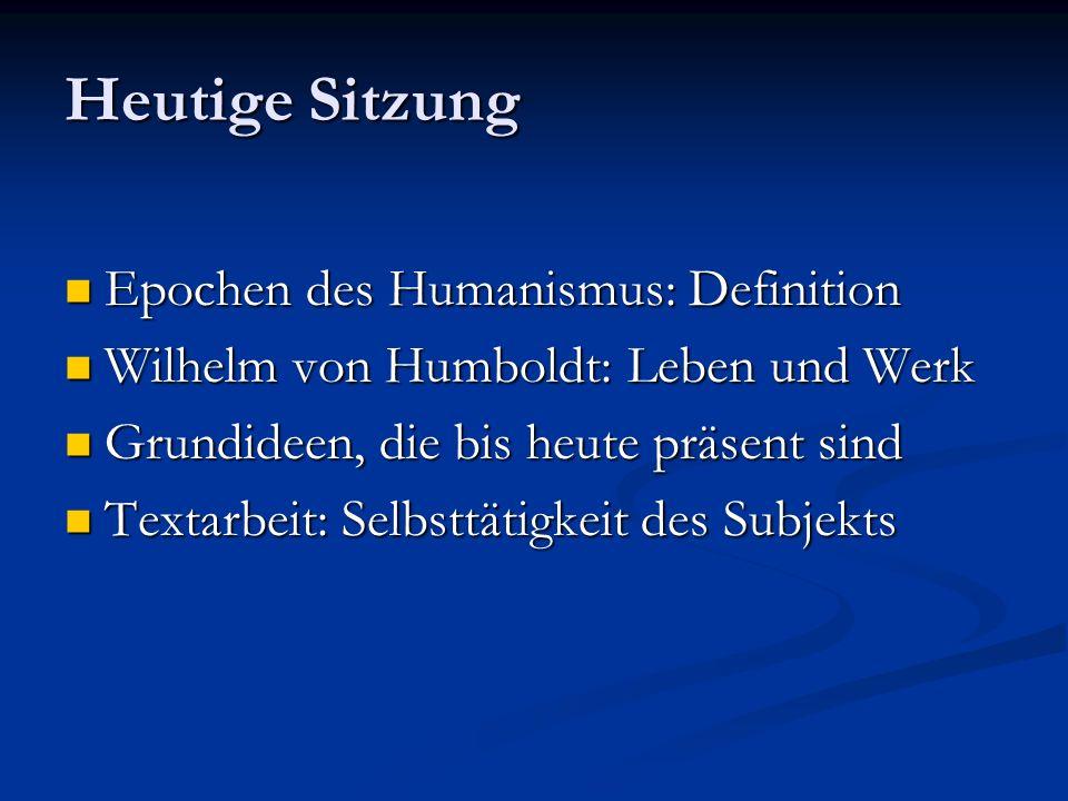 Heutige Sitzung Epochen des Humanismus: Definition Epochen des Humanismus: Definition Wilhelm von Humboldt: Leben und Werk Wilhelm von Humboldt: Leben und Werk Grundideen, die bis heute präsent sind Grundideen, die bis heute präsent sind Textarbeit: Selbsttätigkeit des Subjekts Textarbeit: Selbsttätigkeit des Subjekts