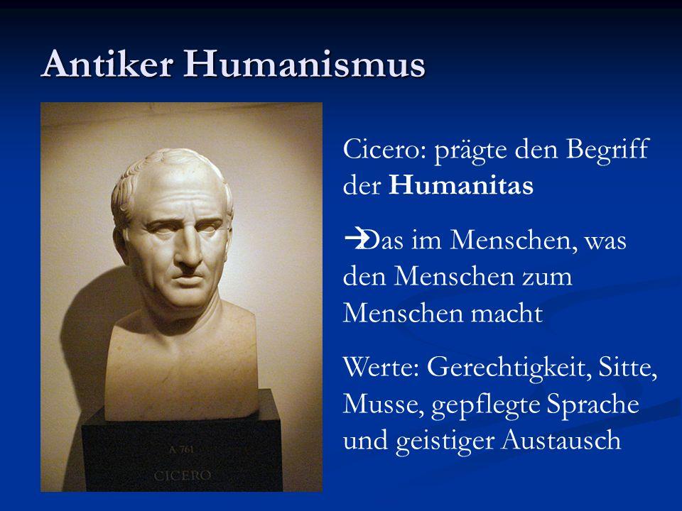 Antiker Humanismus Cicero: prägte den Begriff der Humanitas Das im Menschen, was den Menschen zum Menschen macht Werte: Gerechtigkeit, Sitte, Musse, g