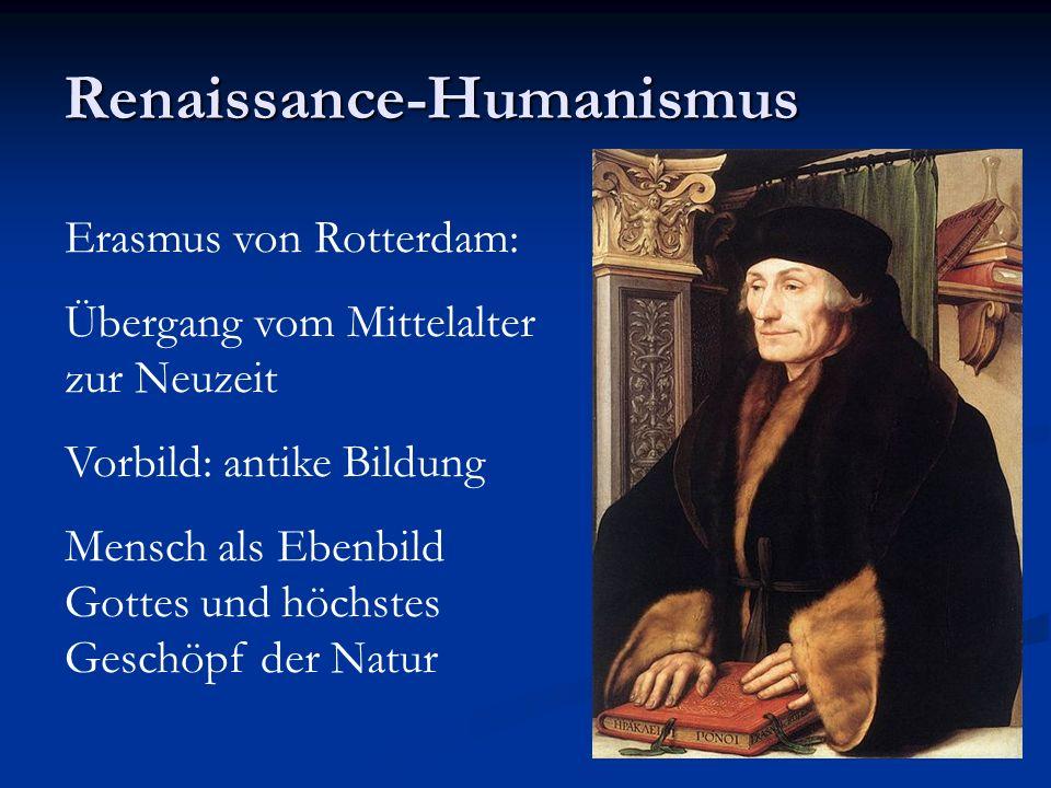Renaissance-Humanismus Erasmus von Rotterdam: Übergang vom Mittelalter zur Neuzeit Vorbild: antike Bildung Mensch als Ebenbild Gottes und höchstes Geschöpf der Natur