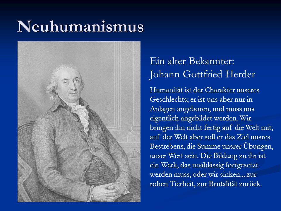 Neuhumanismus Ein alter Bekannter: Johann Gottfried Herder Humanität ist der Charakter unseres Geschlechts; er ist uns aber nur in Anlagen angeboren, und muss uns eigentlich angebildet werden.