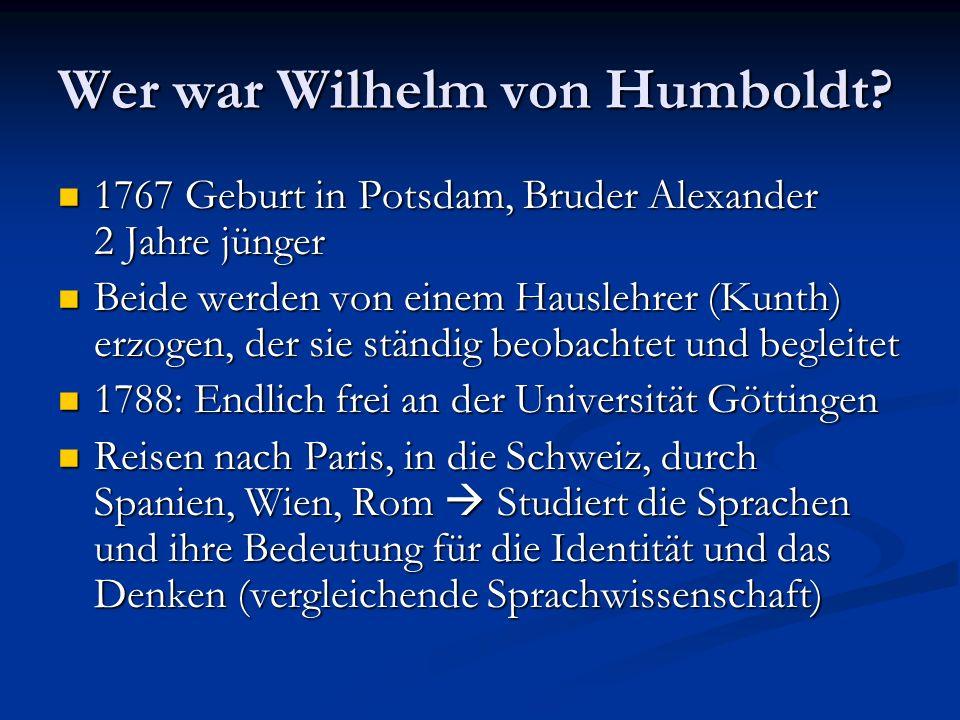 Wer war Wilhelm von Humboldt? 1767 Geburt in Potsdam, Bruder Alexander 2 Jahre jünger 1767 Geburt in Potsdam, Bruder Alexander 2 Jahre jünger Beide we