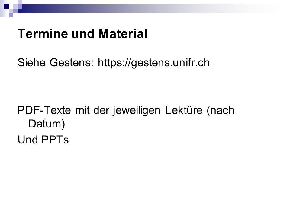 Termine und Material Siehe Gestens: https://gestens.unifr.ch PDF-Texte mit der jeweiligen Lektüre (nach Datum) Und PPTs
