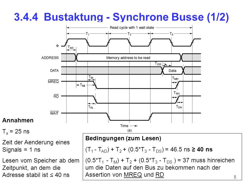 5 3.4.4 Bustaktung - Synchrone Busse (1/2) Annahmen T x = 25 ns Zeit der Aenderung eines Signals = 1 ns Lesen vom Speicher ab dem Zeitpunkt, an dem die Adresse stabil ist 40 ns Bedingungen (zum Lesen) (T 1 - T AD ) + T 2 + (0.5*T 3 - T DS ) = 46.5 ns 40 ns (0.5*T 1 - T M ) + T 2 + (0.5*T 3 - T DS ) = 37 muss hinreichen um die Daten auf den Bus zu bekommen nach der Assertion von MREQ und RD
