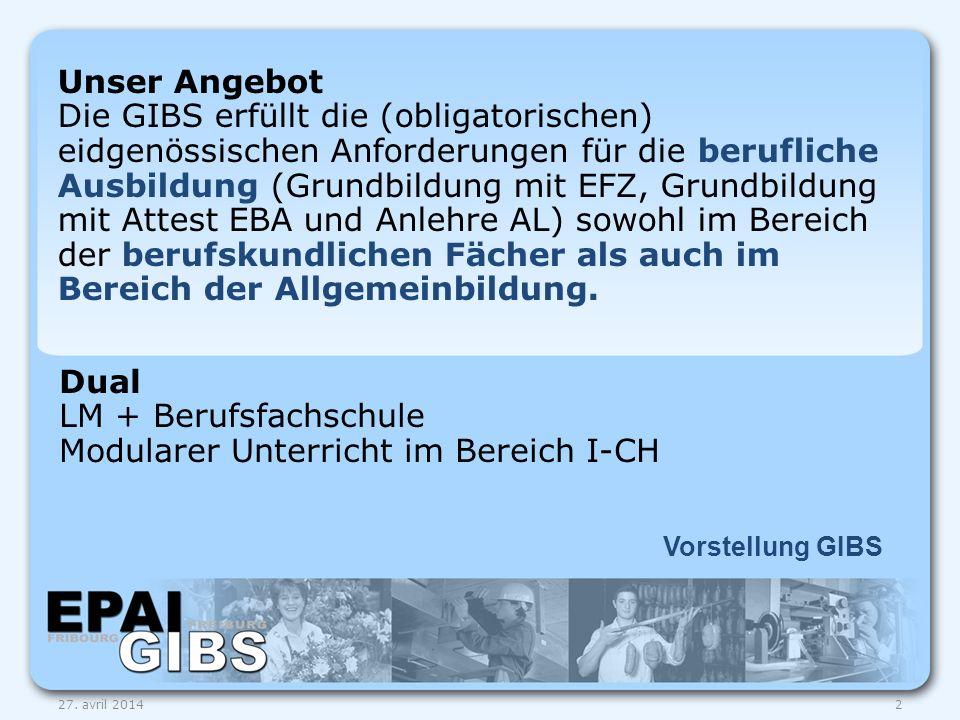 Vorstellung GIBS 27. avril 20142 Unser Angebot Die GIBS erfüllt die (obligatorischen) eidgenössischen Anforderungen für die berufliche Ausbildung (Gru