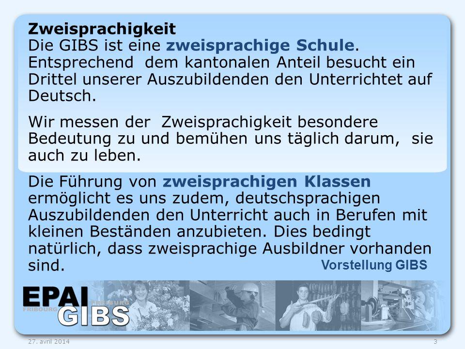 Vorstellung GIBS 27. avril 20143 Zweisprachigkeit Die GIBS ist eine zweisprachige Schule. Entsprechend dem kantonalen Anteil besucht ein Drittel unser