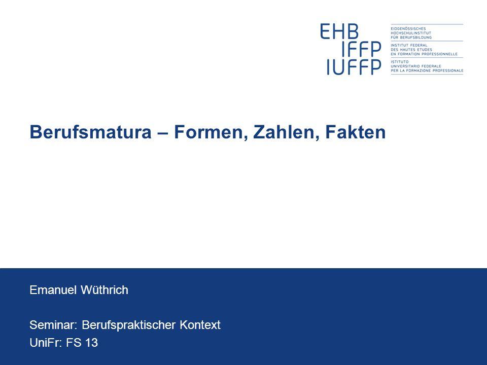 Berufsmatura – Formen, Zahlen, Fakten Emanuel Wüthrich Seminar: Berufspraktischer Kontext UniFr: FS 13