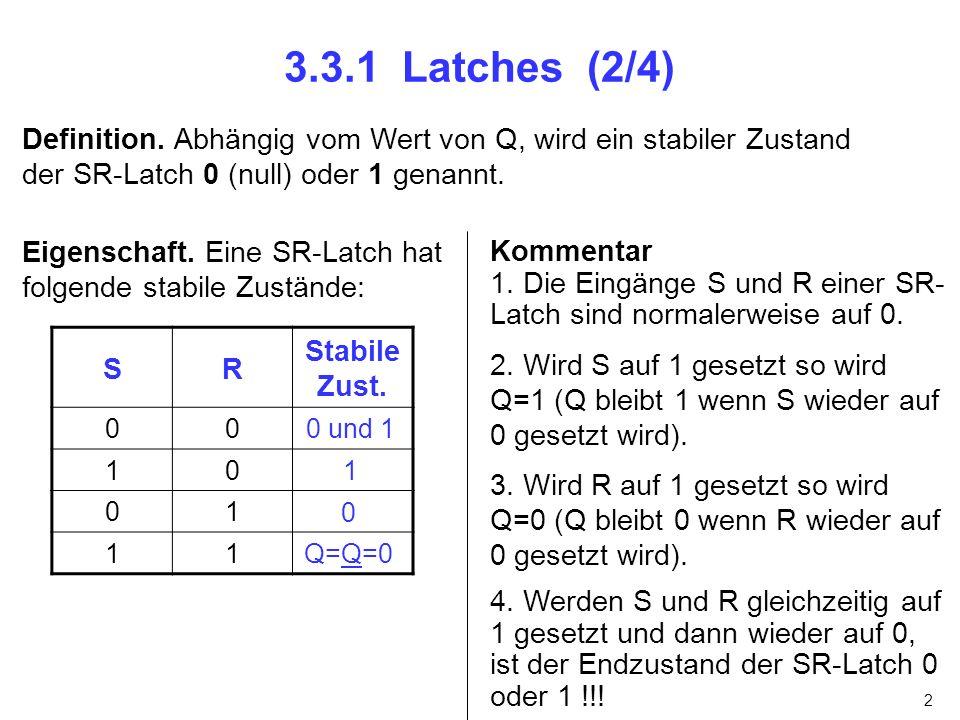 2 3.3.1 Latches (2/4) Definition. Abhängig vom Wert von Q, wird ein stabiler Zustand der SR-Latch 0 (null) oder 1 genannt. SR Stabile Zust. 00 10 01 1