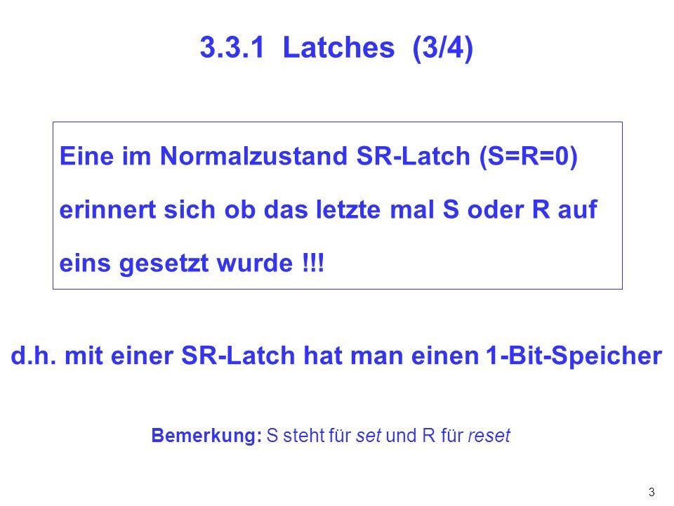 3 3.3.1 Latches (3/4) Eine im Normalzustand SR-Latch (S=R=0) erinnert sich ob das letzte mal S oder R auf eins gesetzt wurde !!! d.h. mit einer SR-Lat