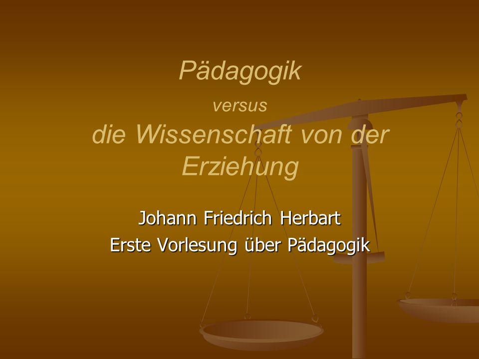 Pädagogik versus die Wissenschaft von der Erziehung Johann Friedrich Herbart Erste Vorlesung über Pädagogik