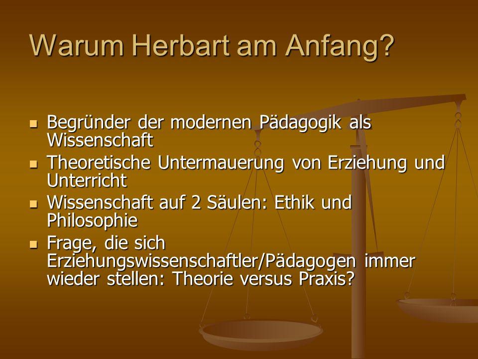 Warum Herbart am Anfang? Begründer der modernen Pädagogik als Wissenschaft Begründer der modernen Pädagogik als Wissenschaft Theoretische Untermauerun