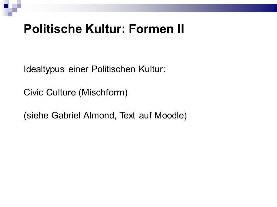 Politische Kultur: Formen II Idealtypus einer Politischen Kultur: Civic Culture (Mischform) (siehe Gabriel Almond, Text auf Moodle)