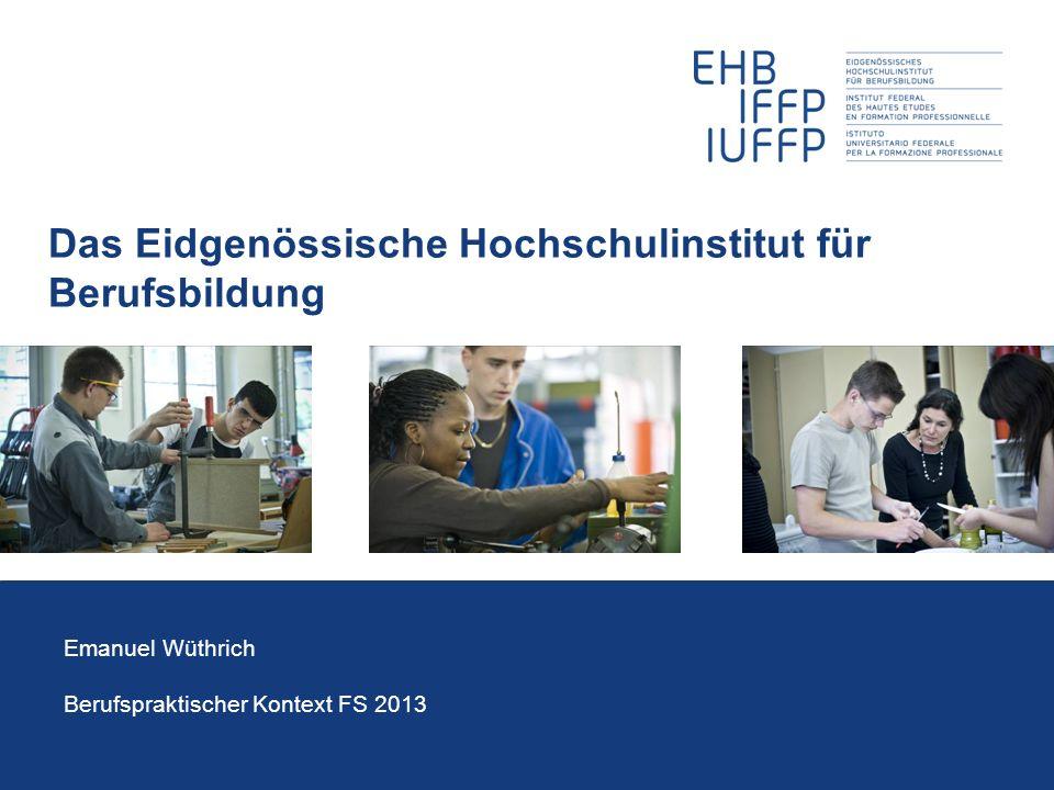 Das Eidgenössische Hochschulinstitut für Berufsbildung Emanuel Wüthrich Berufspraktischer Kontext FS 2013