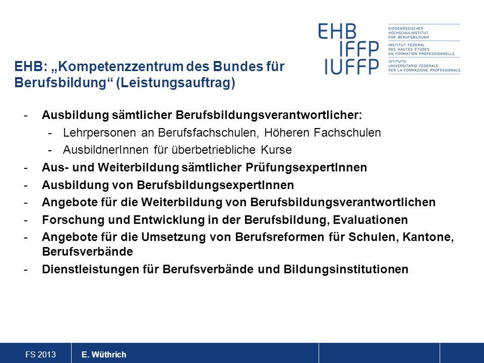 FS 2013 E. Wüthrich EHB: Kompetenzzentrum des Bundes für Berufsbildung (Leistungsauftrag) -Ausbildung sämtlicher Berufsbildungsverantwortlicher: -Lehr