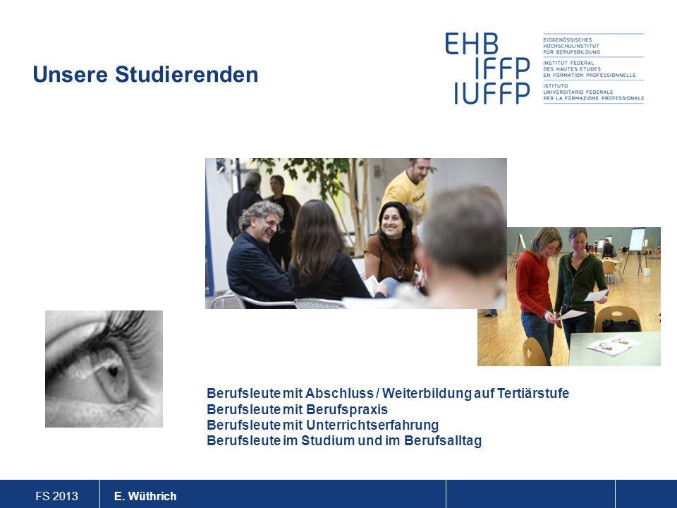 FS 2013 E. Wüthrich Unsere Studierenden Berufsleute mit Abschluss / Weiterbildung auf Tertiärstufe Berufsleute mit Berufspraxis Berufsleute mit Unterr