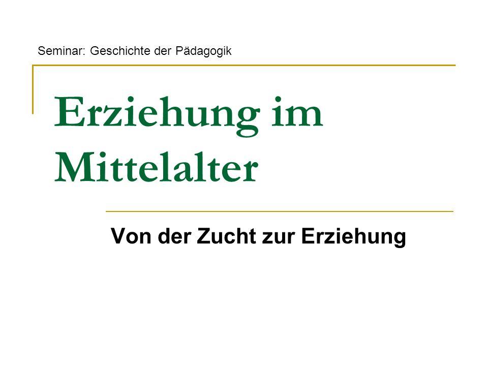 Erziehung im Mittelalter Von der Zucht zur Erziehung Seminar: Geschichte der Pädagogik