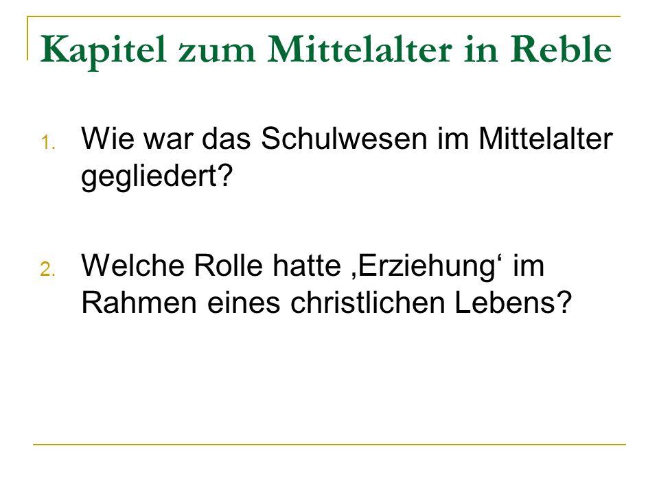 Kapitel zum Mittelalter in Reble 1. Wie war das Schulwesen im Mittelalter gegliedert? 2. Welche Rolle hatte Erziehung im Rahmen eines christlichen Leb