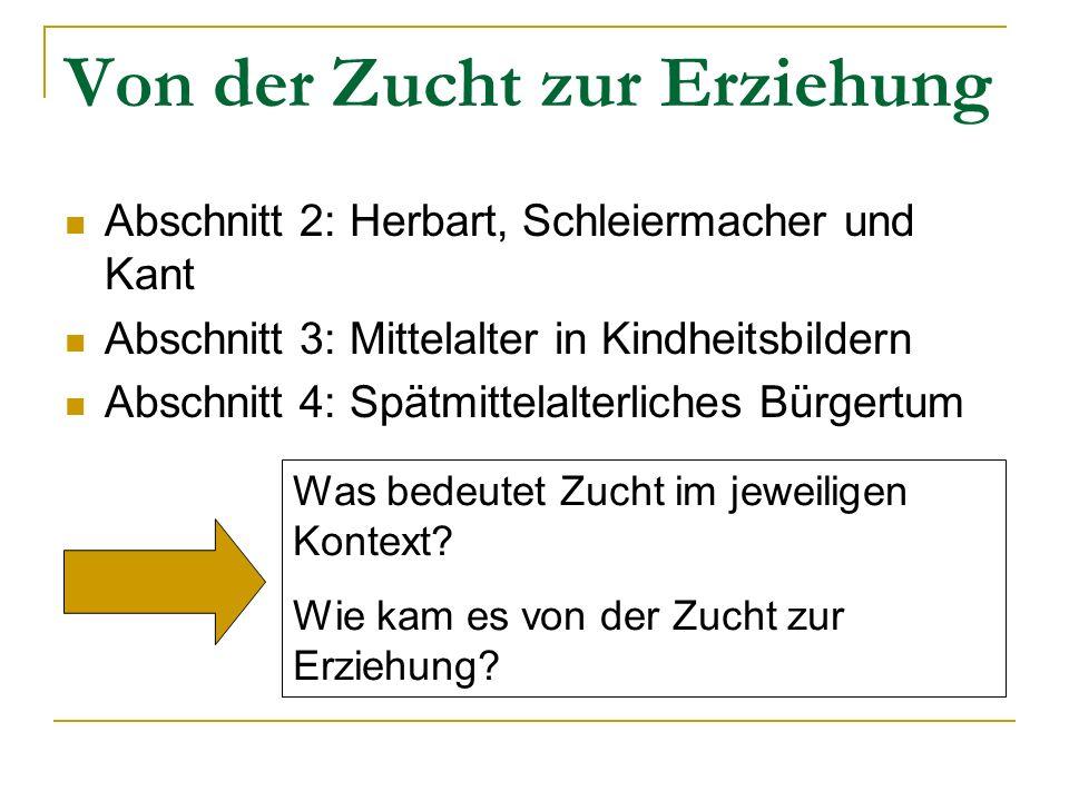 Von der Zucht zur Erziehung Abschnitt 2: Herbart, Schleiermacher und Kant Abschnitt 3: Mittelalter in Kindheitsbildern Abschnitt 4: Spätmittelalterlic