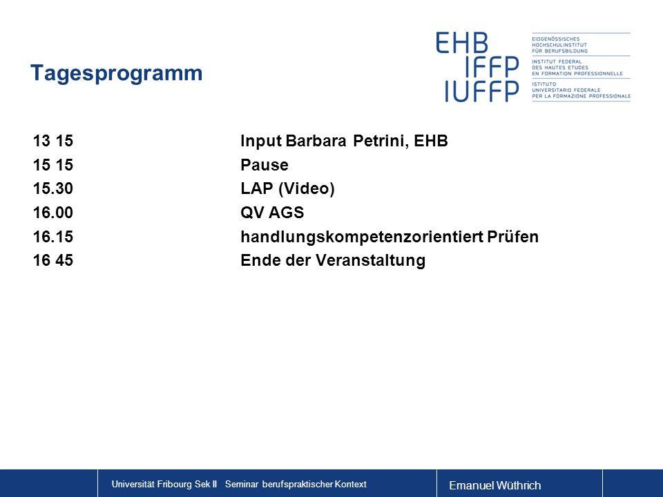 Universität Fribourg Sek II Seminar berufspraktischer Kontext Tagesprogramm 13 15Input Barbara Petrini, EHB 15 15Pause 15.30LAP (Video) 16.00QV AGS 16.15handlungskompetenzorientiert Prüfen 16 45Ende der Veranstaltung