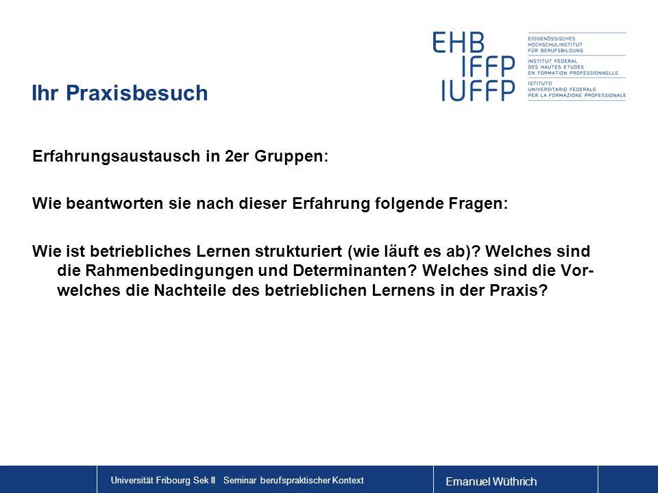 Emanuel Wüthrich Universität Fribourg Sek II Seminar berufspraktischer Kontext Ihr Praxisbesuch Erfahrungsaustausch in 2er Gruppen: Wie beantworten sie nach dieser Erfahrung folgende Fragen: Wie ist betriebliches Lernen strukturiert (wie läuft es ab).