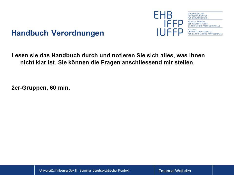 Emanuel Wüthrich Universität Fribourg Sek II Seminar berufspraktischer Kontext Handbuch Verordnungen Lesen sie das Handbuch durch und notieren Sie sich alles, was Ihnen nicht klar ist.