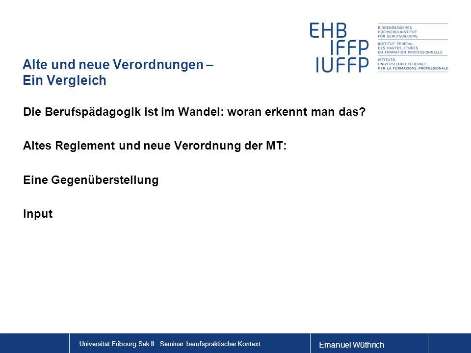 Emanuel Wüthrich Universität Fribourg Sek II Seminar berufspraktischer Kontext Alte und neue Verordnungen – Ein Vergleich Die Berufspädagogik ist im Wandel: woran erkennt man das.