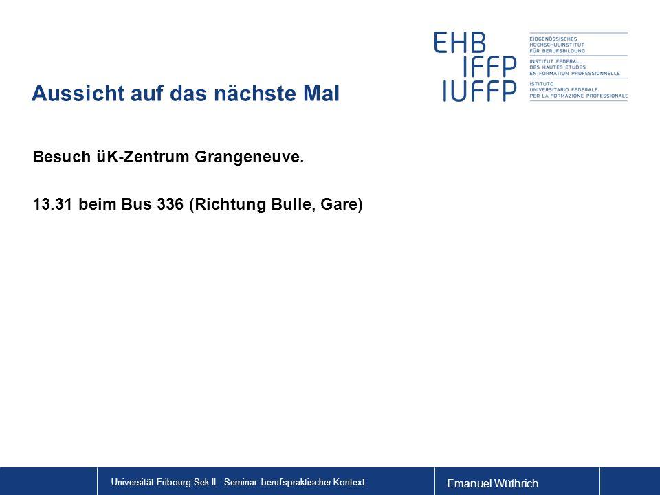 Emanuel Wüthrich Universität Fribourg Sek II Seminar berufspraktischer Kontext Aussicht auf das nächste Mal Besuch üK-Zentrum Grangeneuve.