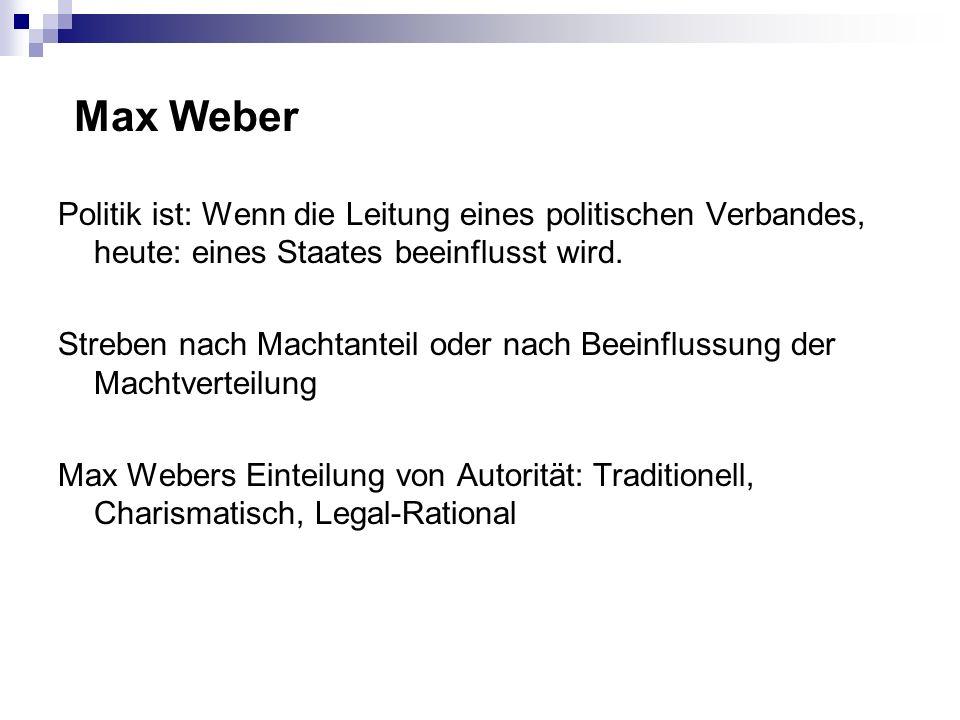Max Weber Politik ist: Wenn die Leitung eines politischen Verbandes, heute: eines Staates beeinflusst wird. Streben nach Machtanteil oder nach Beeinfl