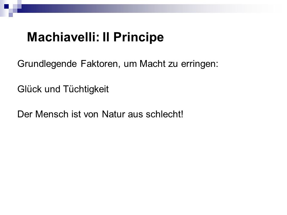 Machiavelli: Il Principe Grundlegende Faktoren, um Macht zu erringen: Glück und Tüchtigkeit Der Mensch ist von Natur aus schlecht!