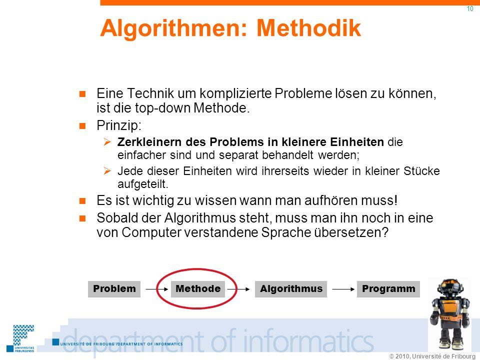 © 2010, Université de Fribourg 10 Algorithmen: Methodik Eine Technik um komplizierte Probleme lösen zu können, ist die top-down Methode.