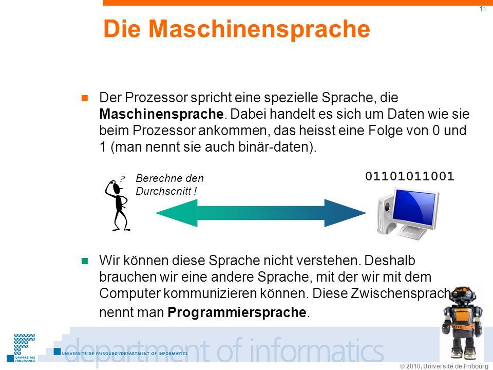 © 2010, Université de Fribourg 11 Die Maschinensprache Der Prozessor spricht eine spezielle Sprache, die Maschinensprache.