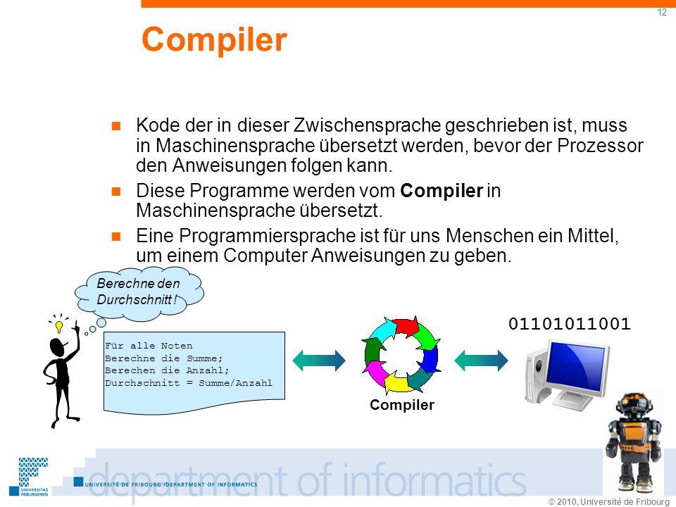 © 2010, Université de Fribourg 12 Compiler Kode der in dieser Zwischensprache geschrieben ist, muss in Maschinensprache übersetzt werden, bevor der Prozessor den Anweisungen folgen kann.