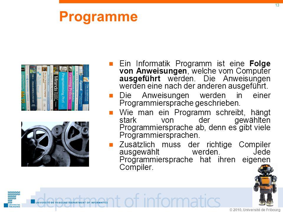 © 2010, Université de Fribourg 13 Programme Ein Informatik Programm ist eine Folge von Anweisungen, welche vom Computer ausgeführt werden.