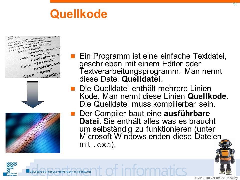 © 2010, Université de Fribourg 14 Quellkode Ein Programm ist eine einfache Textdatei, geschrieben mit einem Editor oder Textverarbeitungsprogramm.